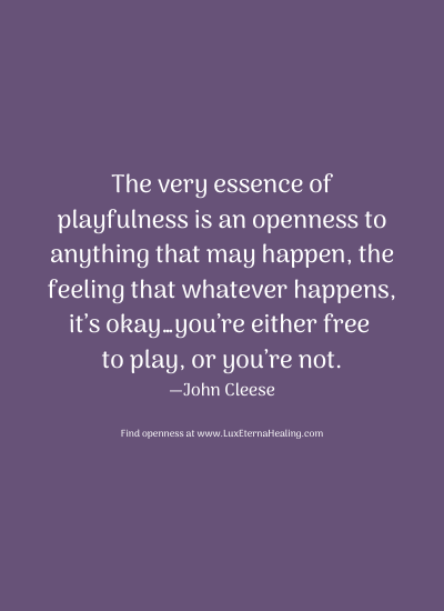 The very essence of playfulness is an openness to anything that may happen, the feeling that whatever happens, it's okay…you're either free to play, or you're not. —John Cleese