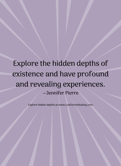 Explore the hidden depths of existence and have profound and revealing experiences. —Jennifer Pierre