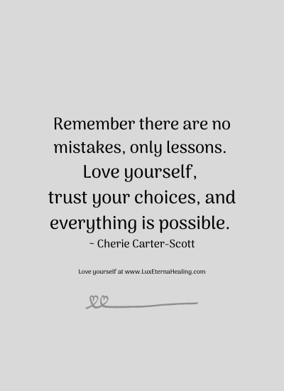 Remember there are no mistakes, only lessons. Love yourself, trust your choices, and everything is possible. ~ Cherie Carter-Scott