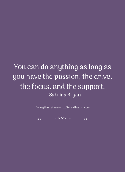 You can do anything as long as you have the passion, the drive, the focus, and the support. — Sabrina Bryan