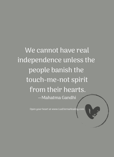We cannot have real independence unless the people banish the touch-me-not spirit from their hearts. —Mahatma Gandhi