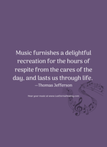 Music furnishes a delightful recreation for the hours of respite from the cares of the day, and lasts us through life. —Thomas Jefferson