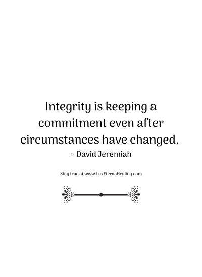 Integrity is keeping a commitment even after circumstances have changed. ~ David Jeremiah
