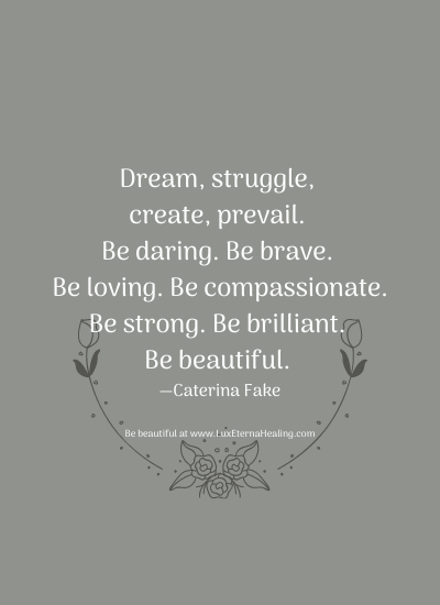 Dream, struggle, create, prevail. Be daring. Be brave. Be loving. Be compassionate. Be strong. Be brilliant. Be beautiful. —Caterina Fake