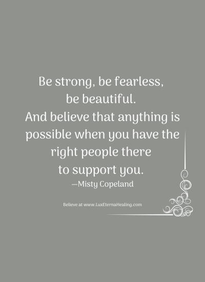 Be strong, be fearless, be beautiful. And believe that anything is possible when you have the right people there to support you. —Misty Copeland