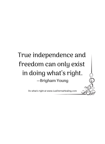 True independence and freedom can only exist in doing what's right. —Brigham Young