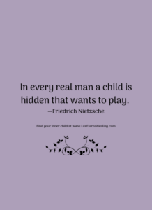 In every real man a child is hidden that wants to play. —Friedrich Nietzsche