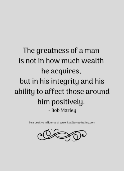 The greatness of a man is not in how much wealth he acquires, but in his integrity and his ability to affect those around him positively. ~ Bob Marley