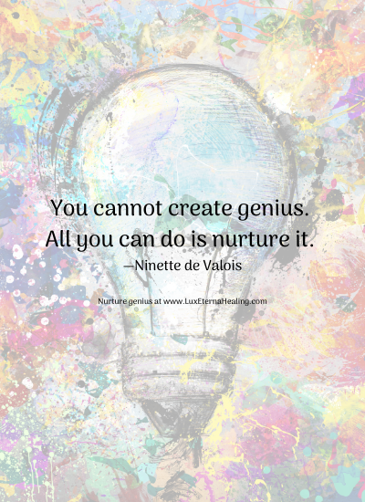 You cannot create genius. All you can do is nurture it. —Ninette de Valois