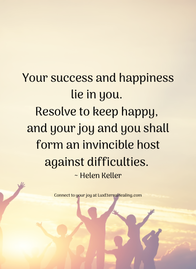 Your success and happiness lie in you. Resolve to keep happy, and your joy and you shall form an invincible host against difficulties. ~ Helen Keller