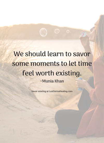 We should learn to savor some moments to let time feel worth existing. ~Munia Khan