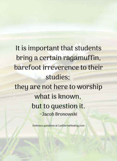 It is important that students bring a certain ragamuffin, barefoot irreverence to their studies; they are not here to worship what is known, but to question it. ~Jacob Bronowski
