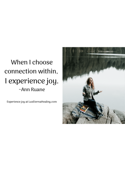 When I choose connection within, I experience joy. ~Ann Ruane