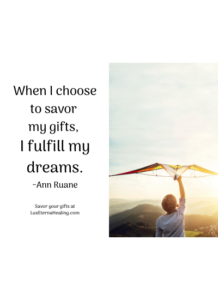 When I choose to savor my gifts, I fulfill my dreams. ~Ann Ruane