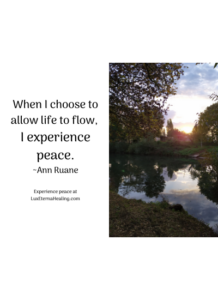 When I choose to allow life to flow, I experience peace. ~Ann Ruane