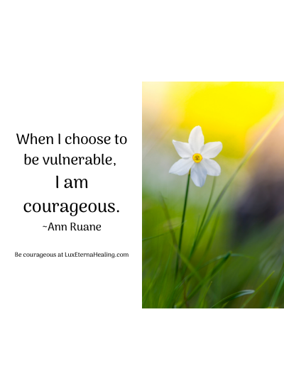 When I choose to be vulnerable, I am courageous. ~Ann Ruane