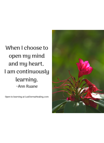 When I choose to open my mind and my heart, I am continuously learning. ~Ann Ruane