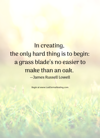 In creating, the only hard thing is to begin a grass blade's no easier to make than an oak. —James Russell Lowell Begin at www.LuxEternaHealing.com