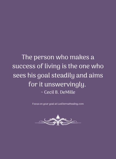 The person who makes a success of living is the one who sees his goal steadily and aims for it unswervingly. ~ Cecil B. DeMille