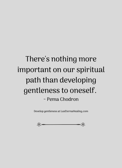 There's nothing more important on our spiritual path than developing gentleness to oneself. ~ Pema Chodron