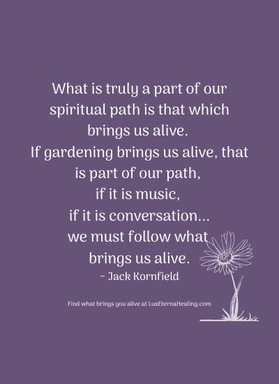 What is truly a part of our spiritual path is that which brings us alive. If gardening brings us alive, that is part of our path, if it is music, if it is conversation...we must follow what brings us alive. ~ Jack Kornfield