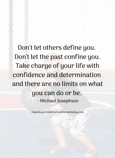 Don't let others define you. Don't let the past confine you. Take charge of your life with confidence and determination and there are no limits on what you can do or be. ~ Michael Josephson