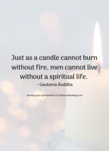 Just as a candle cannot burn without fire, men cannot live without a spiritual life. ~ Gautama Buddha