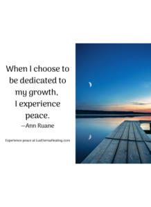 When I choose to be dedicated to my growth, I experience peace. —Ann Ruane