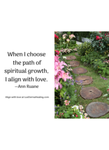 When I choose the path of spiritual growth, I align with love. —Ann Ruane