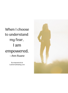 When I choose to understand my fear, I am empowered. —Ann Ruane