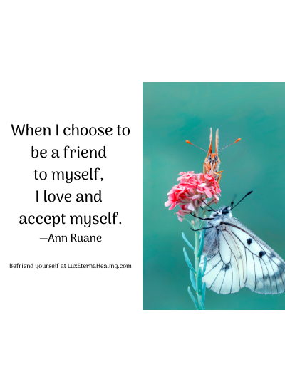 When I choose to be a friend to myself, I love and accept myself. —Ann Ruane