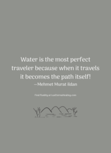 Water is the most perfect traveler because when it travels it becomes the path itself! —Mehmet Murat ildan