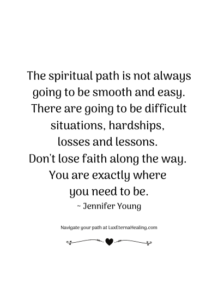The spiritual path is not always going to be smooth and easy. There are going to be difficult situations, hardships, losses and lessons. Don't lose faith along the way. You are exactly where you need to be. ~ Jennifer Young