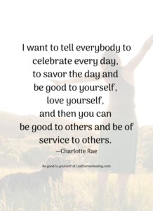 I want to tell everybody to celebrate every day, to savor the day and be good to yourself, love yourself, and then you can be good to others and be of service to others. —Charlotte Rae
