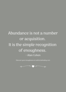 Abundance is not a number or acquisition. It is the simple recognition of enoughness. ~ Alan Cohen