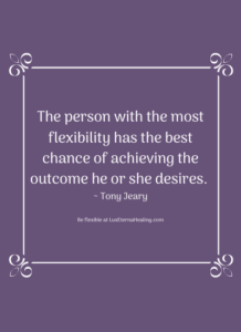 The person with the most flexibility has the best chance of achieving the outcome he or she desires. ~ Tony Jeary