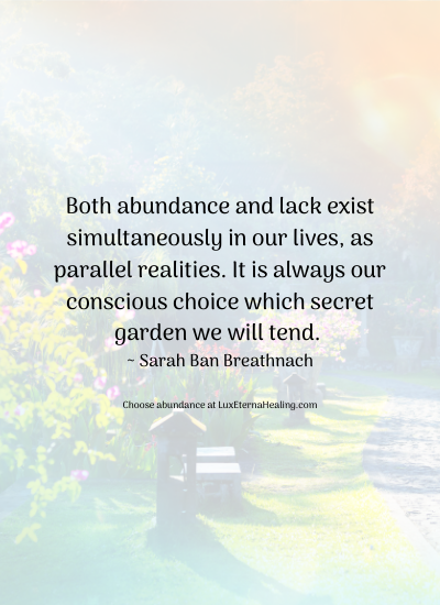 Both abundance and lack exist simultaneously in our lives, as parallel realities. It is always our conscious choice which secret garden we will tend. ~ Sarah Ban Breathnach