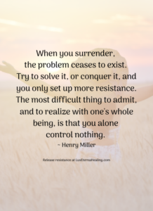 When you surrender, the problem ceases to exist. Try to solve it, or conquer it, and you only set up more resistance. The most difficult thing to admit, and to realize with one's whole being, is that you alone control nothing. ~ Henry Miller
