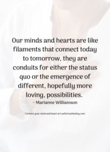 Our minds and hearts are like filaments that connect today to tomorrow, they are conduits for either the status quo or the emergence of different, hopefully more loving, possibilities. ~ Marianne Williamson