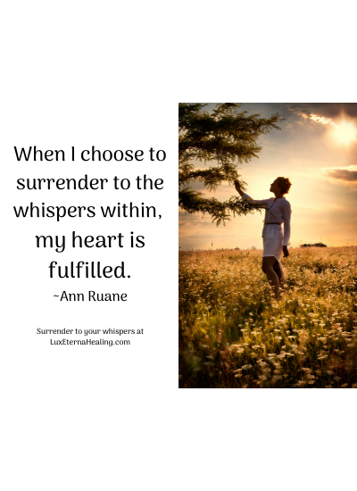 When I choose to surrender to the whispers within, my heart is fulfilled. ~Ann Ruane