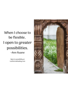 When I choose to be flexible, I open to greater possibilities. ~Ann Ruane