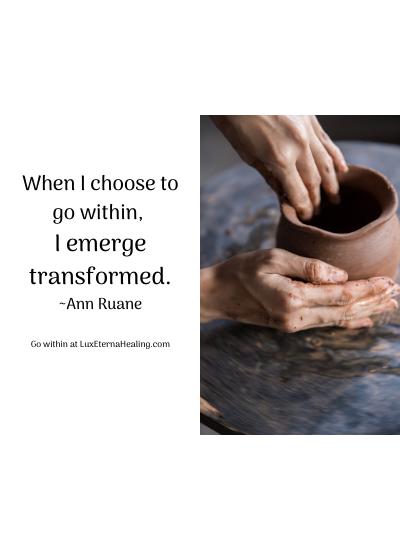 When I choose to go within, I emerge transformed. ~Ann Ruane