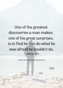 One of the greatest discoveries a man makes, one of his great surprises, is to find he can do what he was afraid he couldn't do.~ Henry Ford