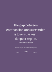 The gap between compassion and surrender is love's darkest, deepest region. ~Orhan Pamuk
