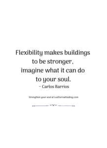 Flexibility makes buildings to be stronger, imagine what it can do to your soul. ~ Carlos Barrios