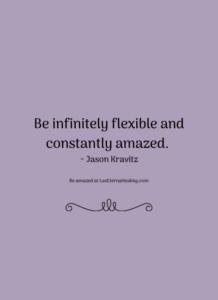 Be infinitely flexible and constantly amazed. ~ Jason Kravitz