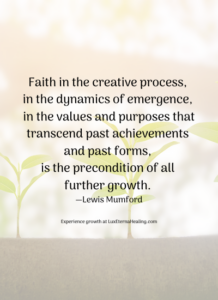 Faith in the creative process, in the dynamics of emergence, in the values and purposes that transcend past achievements and past forms, is the precondition of all further growth. —Lewis Mumford