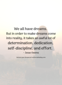 We all have dreams. But in order to make dreams come into reality, it takes an awful lot of determination, dedication, self-discipline, and effort. ~ Jesse Owens